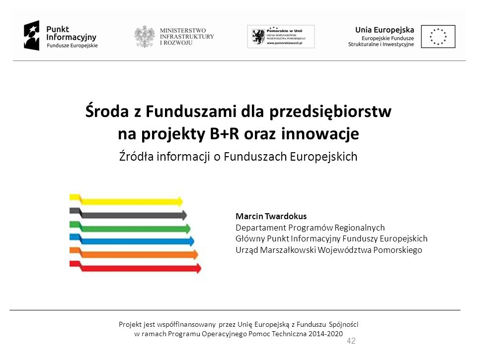 Projekt jest współfinansowany przez Unię Europejską z Funduszu Spójności w ramach Programu Operacyjnego Pomoc Techniczna 2014-2020 Środa z Funduszami dla przedsiębiorstw na projekty B+R+I Źródła informacji o Funduszach Europejskich Marcin Twardokus Departament Programów Regionalnych Główny Punkt Informacyjny Funduszy Europejskich Urząd Marszałkowski Województwa Pomorskiego 43