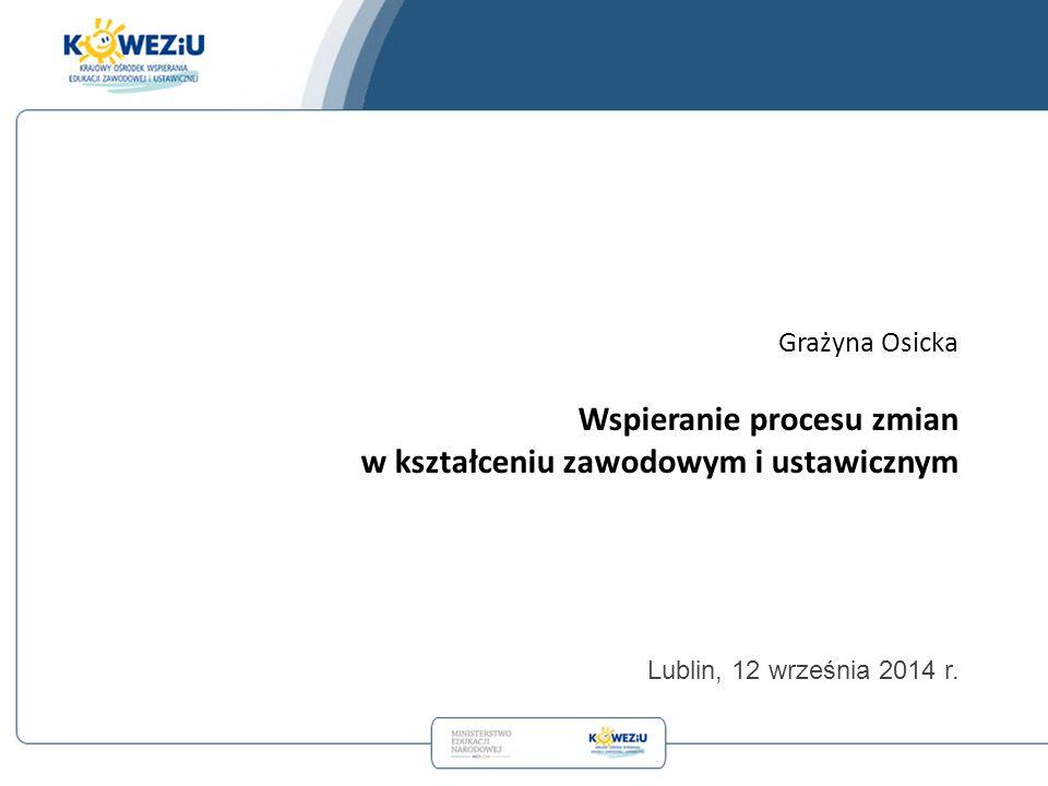 Grażyna Osicka Wspieranie procesu zmian w kształceniu zawodowym i ustawicznym Lublin, 12 września 2014 r.