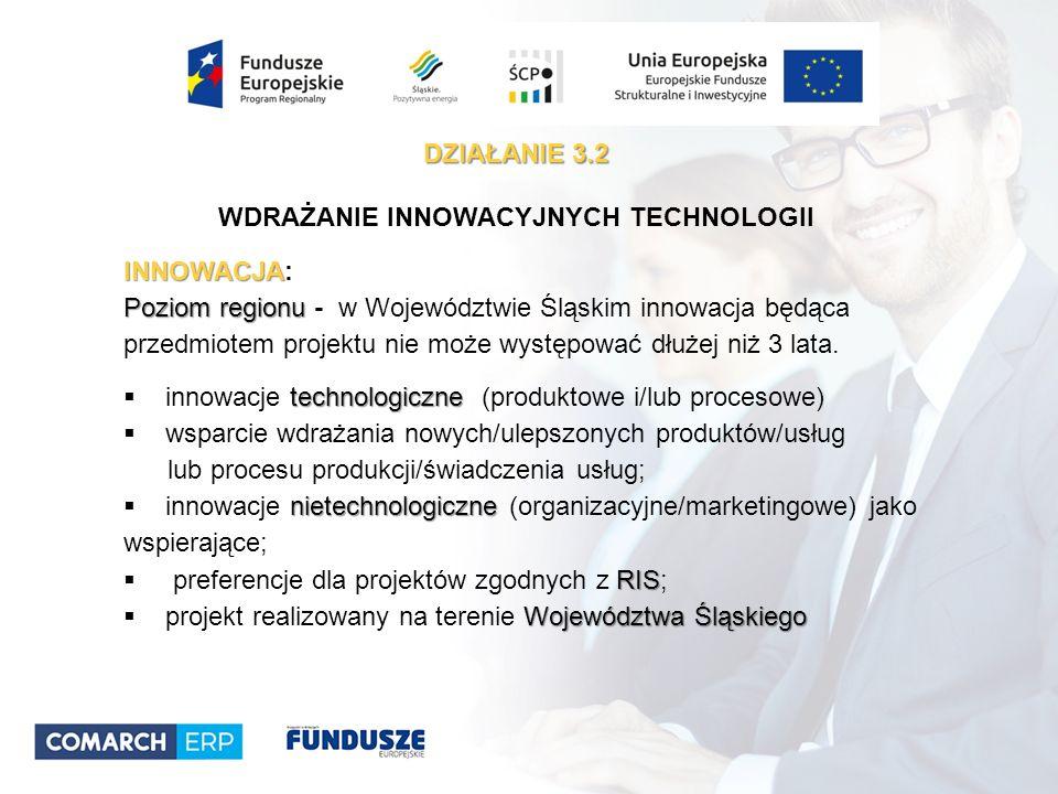 DZIAŁANIE 3.2 WDRAŻANIE INNOWACYJNYCH TECHNOLOGII INNOWACJA INNOWACJA: Poziom regionu Poziom regionu - w Województwie Śląskim innowacja będąca przedmiotem projektu nie może występować dłużej niż 3 lata.