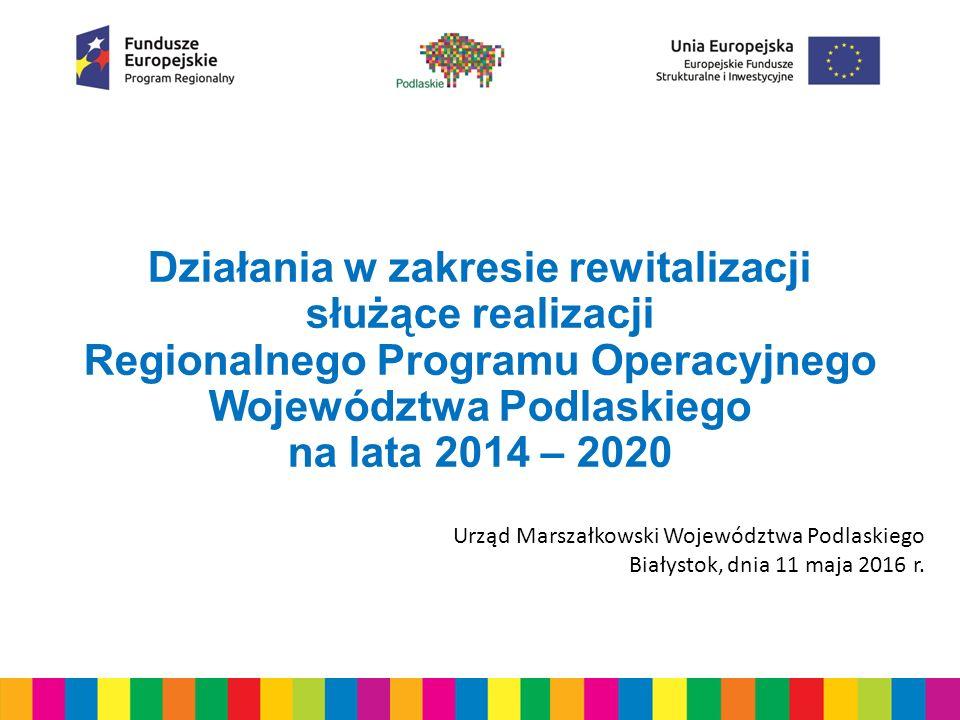 Działania w zakresie rewitalizacji służące realizacji Regionalnego Programu Operacyjnego Województwa Podlaskiego na lata 2014 – 2020 Urząd Marszałkowski Województwa Podlaskiego Białystok, dnia 11 maja 2016 r.