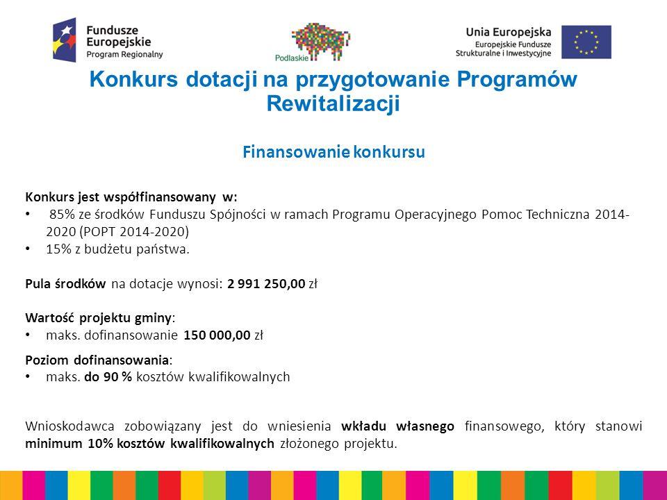 Konkurs dotacji na przygotowanie Programów Rewitalizacji Finansowanie konkursu Konkurs jest współfinansowany w: 85% ze środków Funduszu Spójności w ramach Programu Operacyjnego Pomoc Techniczna 2014- 2020 (POPT 2014-2020) 15% z budżetu państwa.