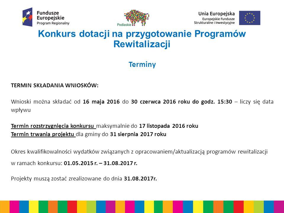 Konkurs dotacji na przygotowanie Programów Rewitalizacji Terminy TERMIN SKŁADANIA WNIOSKÓW: Wnioski można składać od 16 maja 2016 do 30 czerwca 2016 roku do godz.