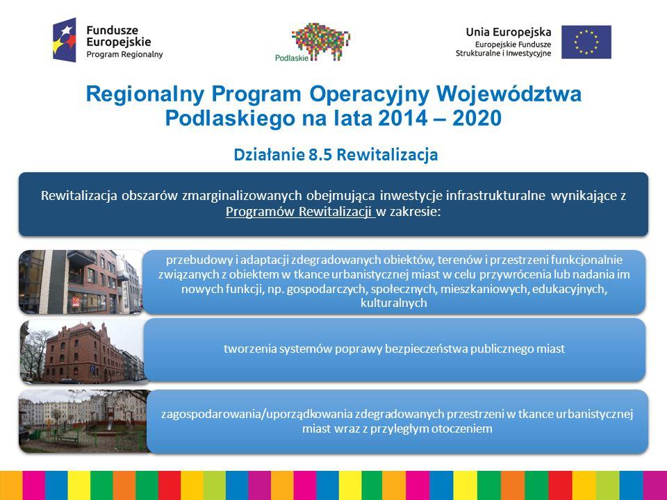 Regionalny Program Operacyjny Województwa Podlaskiego na lata 2014 – 2020 Działanie 8.5 Rewitalizacja Przedsięwzięcia w zakresie rewitalizacji muszą być realizowane jako kompleksowe i zintegrowane projekty dotyczące wszystkich aspektów rewitalizacji; Powiązanie inwestycji infrastrukturalnych z realizacją działań uwzględniających cele społeczne; Realizacja działań inwestycyjnych jedynie w przypadkach, kiedy służą one rozwiązywaniu zdiagnozowanych problemów społecznych; Koordynacja czasowa w procesie wyboru do finansowania wiązki wybranych typów interwencji wspieranych środkami EFS oraz EFRR; Projekty mogą być realizowane wyłącznie w obszarze funkcjonalnym ośrodka wojewódzkiego, ośrodkach subregionalnych i powiatowych; Maksymalny % poziom dofinansowania całkowitego wydatków kwalifikowalnych na poziomie projektu wynosi 95 %.