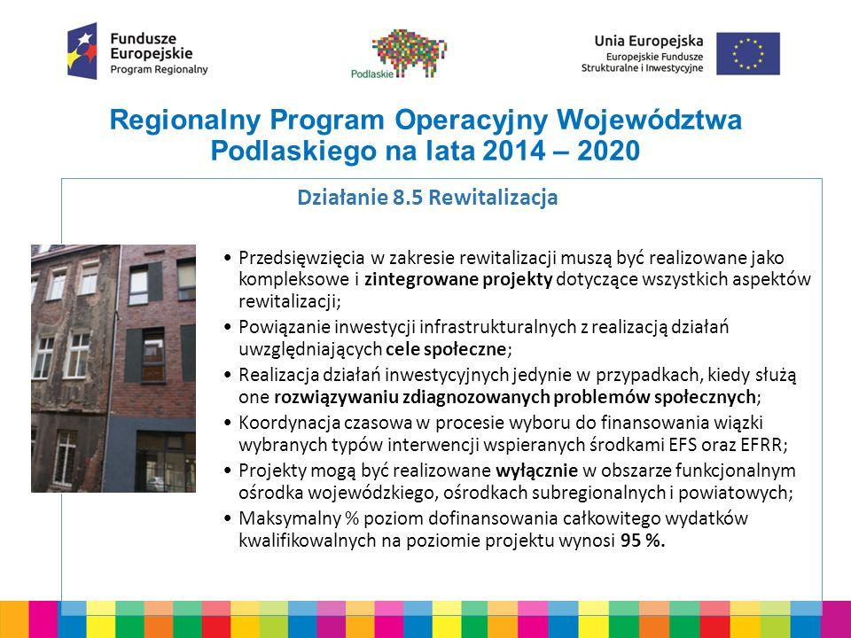 Regionalny Program Operacyjny Województwa Podlaskiego na lata 2014 – 2020 Pozostałe działania, w których przewidziano realizację działań z zakresu rewitalizacji: Działania RPOWP 2004-2020 Metoda preferencji 4.1/ 4.1.1 Mobilność regionalna -Dedykowane kryteria wyboru; - Finansowa: zwiększona alokacja o środki budżetu państwa na finansowanie wkładu krajowego ; Warunek: Projekty wynikają z Programów Rewitalizacji 5.3/ 5.3.1 Efektywność energetyczna w budynkach publicznych w tym budownictwo komunalne 5.4 Strategie niskoemisyjne 6.2 Ochrona wody i gleb 8.2 Uzupełnianie deficytów w zakresie infrastruktury edukacyjnej i szkoleniowej 8.3 Ochrona dziedzictwa kulturowego 8.4 Infrastruktura społeczna 8.6 Inwestycje na rzecz rozwoju lokalnego