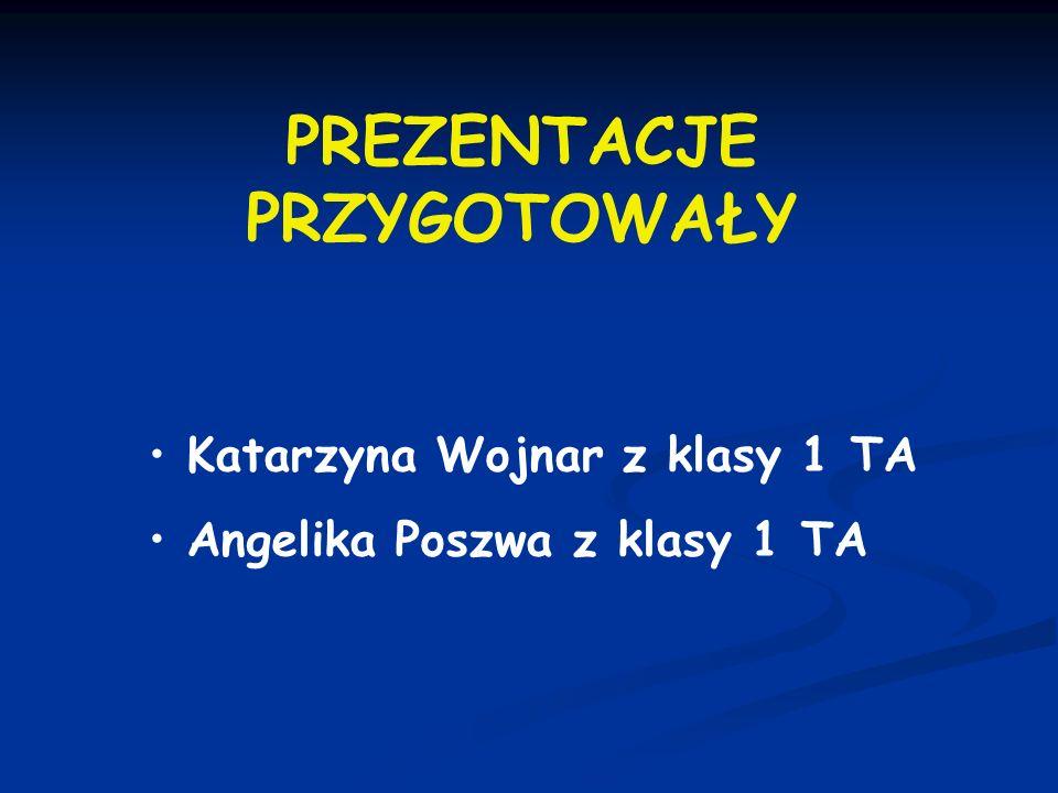 PREZENTACJE PRZYGOTOWAŁY Katarzyna Wojnar z klasy 1 TA Angelika Poszwa z klasy 1 TA