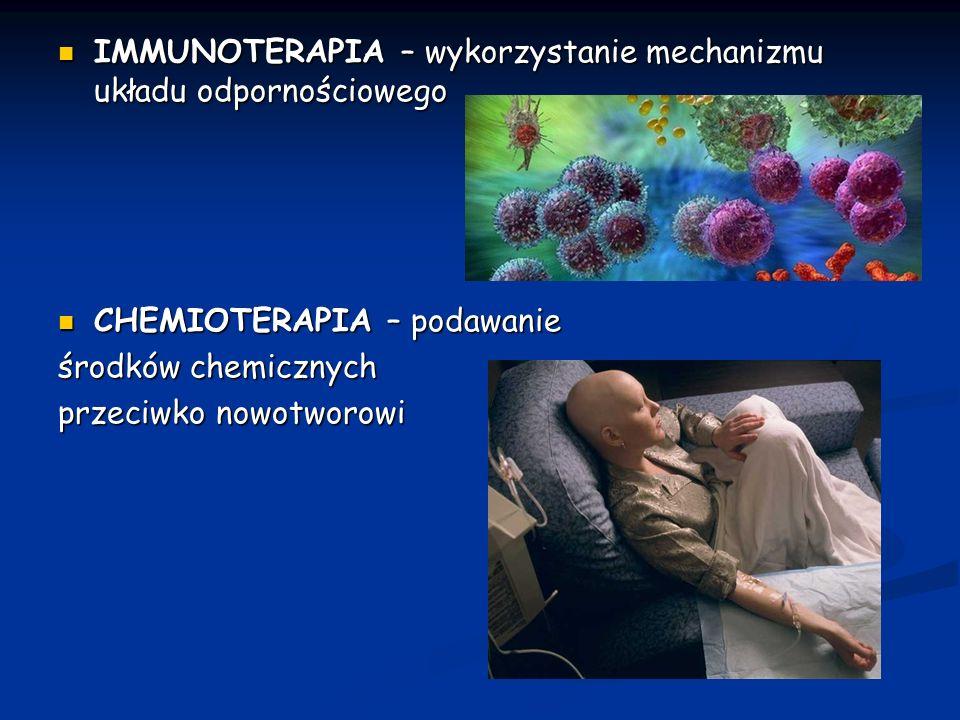 IMMUNOTERAPIA – wykorzystanie mechanizmu układu odpornościowego IMMUNOTERAPIA – wykorzystanie mechanizmu układu odpornościowego CHEMIOTERAPIA – podawanie CHEMIOTERAPIA – podawanie środków chemicznych przeciwko nowotworowi