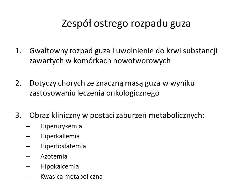 Zespół ostrego rozpadu guza 1.Gwałtowny rozpad guza i uwolnienie do krwi substancji zawartych w komórkach nowotworowych 2.Dotyczy chorych ze znaczną masą guza w wyniku zastosowaniu leczenia onkologicznego 3.Obraz kliniczny w postaci zaburzeń metabolicznych: – Hiperurykemia – Hiperkaliemia – Hiperfosfatemia – Azotemia – Hipokalcemia – Kwasica metaboliczna