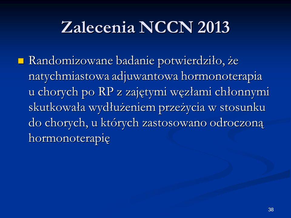 38 Zalecenia NCCN 2013 Randomizowane badanie potwierdziło, że natychmiastowa adjuwantowa hormonoterapia u chorych po RP z zajętymi węzłami chłonnymi s