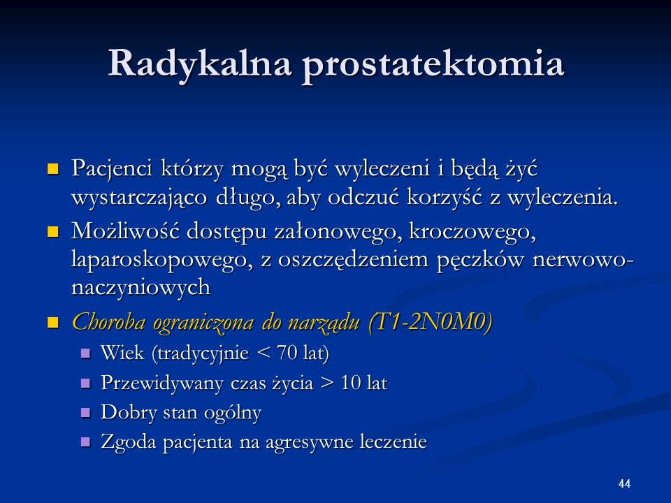 44 Radykalna prostatektomia Pacjenci którzy mogą być wyleczeni i będą żyć wystarczająco długo, aby odczuć korzyść z wyleczenia. Pacjenci którzy mogą b
