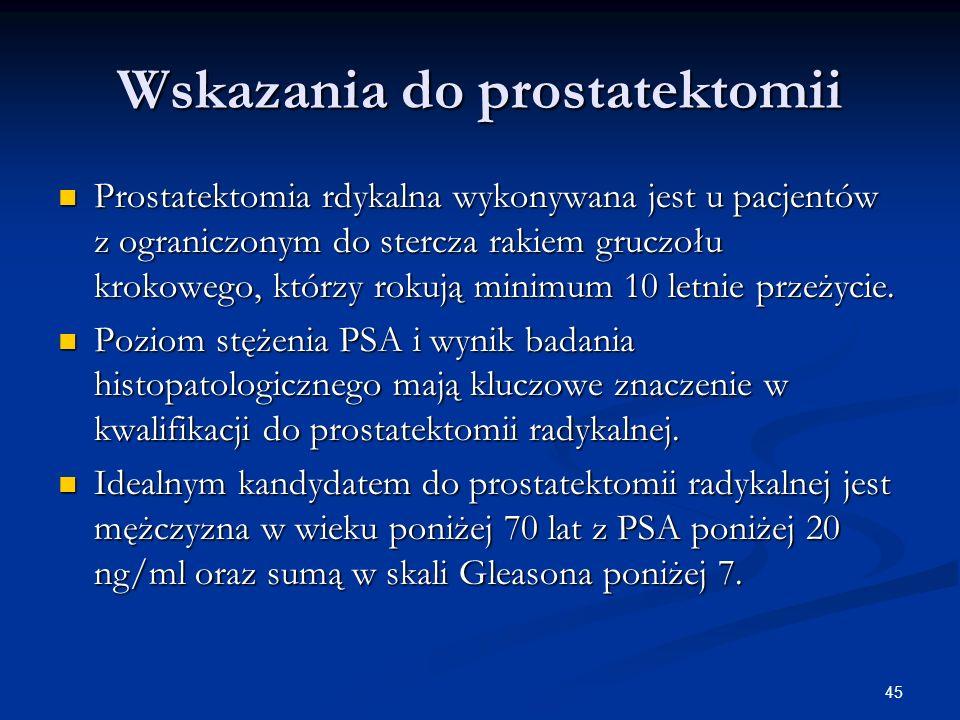 45 Wskazania do prostatektomii Prostatektomia rdykalna wykonywana jest u pacjentów z ograniczonym do stercza rakiem gruczołu krokowego, którzy rokują