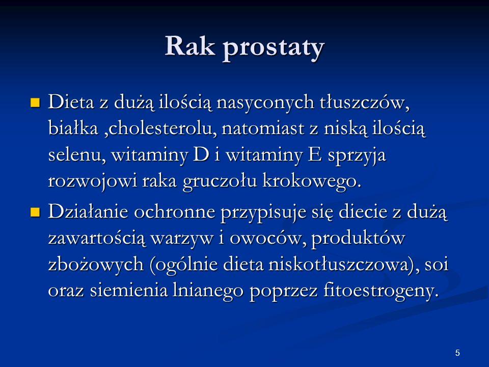 5 Rak prostaty Dieta z dużą ilością nasyconych tłuszczów, białka,cholesterolu, natomiast z niską ilością selenu, witaminy D i witaminy E sprzyja rozwo