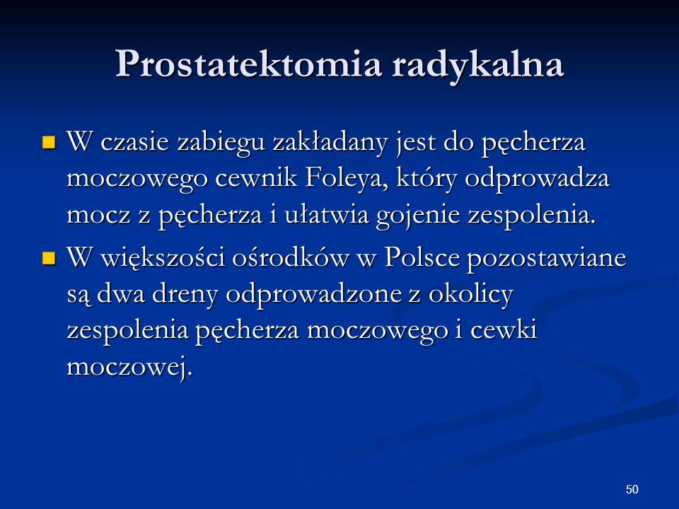50 Prostatektomia radykalna W czasie zabiegu zakładany jest do pęcherza moczowego cewnik Foleya, który odprowadza mocz z pęcherza i ułatwia gojenie ze