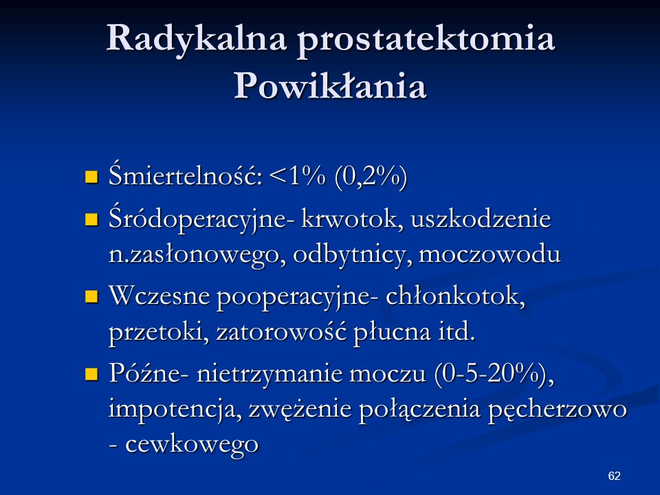 62 Radykalna prostatektomia Powikłania Śmiertelność: <1% (0,2%) Śmiertelność: <1% (0,2%) Śródoperacyjne- krwotok, uszkodzenie n.zasłonowego, odbytnicy