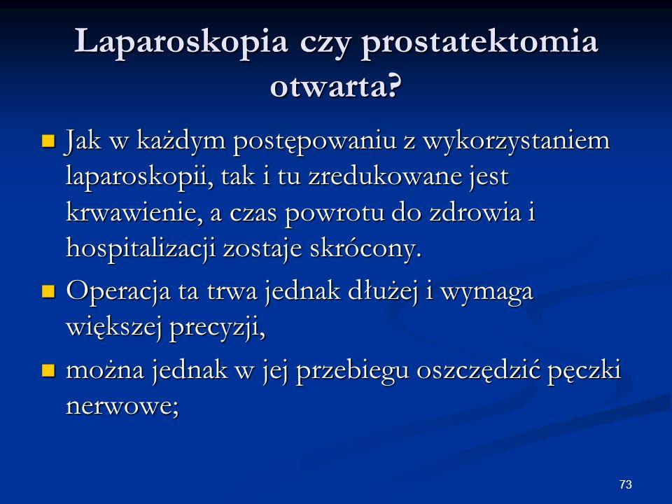 73 Laparoskopia czy prostatektomia otwarta? Jak w każdym postępowaniu z wykorzystaniem laparoskopii, tak i tu zredukowane jest krwawienie, a czas powr