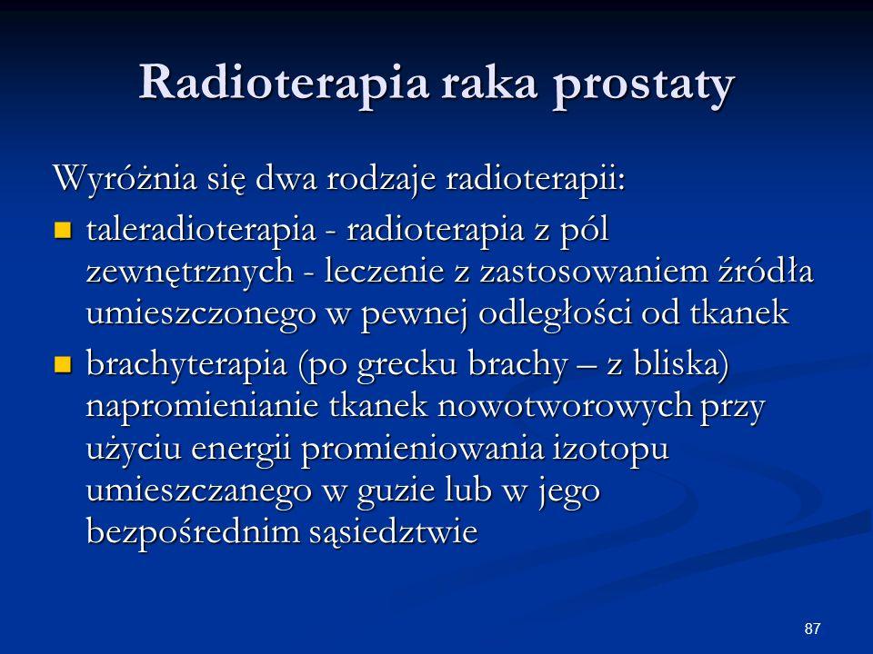 87 Radioterapia raka prostaty Wyróżnia się dwa rodzaje radioterapii: taleradioterapia - radioterapia z pól zewnętrznych - leczenie z zastosowaniem źró