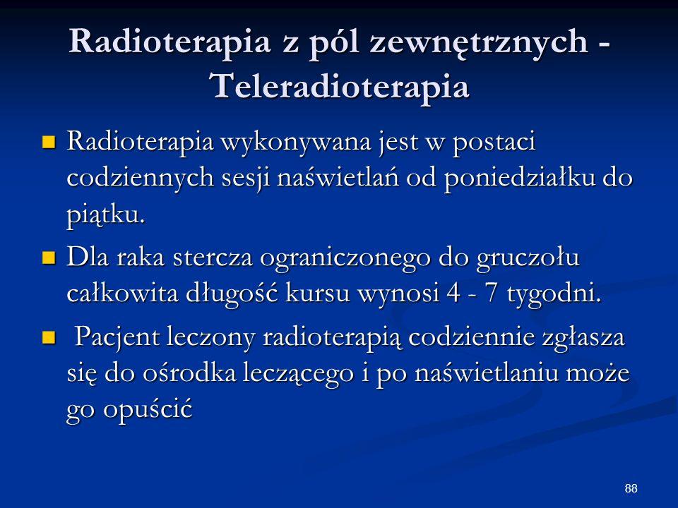 88 Radioterapia z pól zewnętrznych - Teleradioterapia Radioterapia wykonywana jest w postaci codziennych sesji naświetlań od poniedziałku do piątku. R