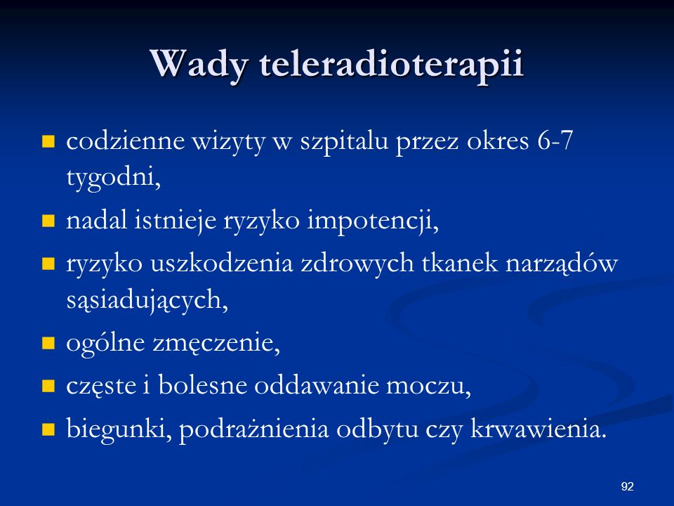 92 Wady teleradioterapii codzienne wizyty w szpitalu przez okres 6-7 tygodni, nadal istnieje ryzyko impotencji, ryzyko uszkodzenia zdrowych tkanek nar