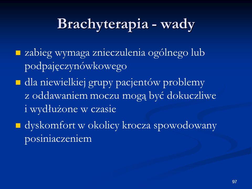97 Brachyterapia - wady zabieg wymaga znieczulenia ogólnego lub podpajęczynówkowego dla niewielkiej grupy pacjentów problemy z oddawaniem moczu mogą b