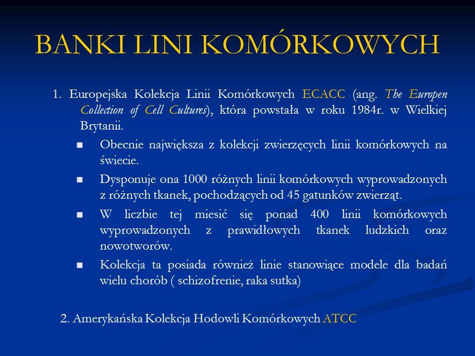 BANKI LINI KOMÓRKOWYCH 1. Europejska Kolekcja Linii Komórkowych ECACC (ang. The Europen Collection of Cell Cultures), która powstała w roku 1984r. w W