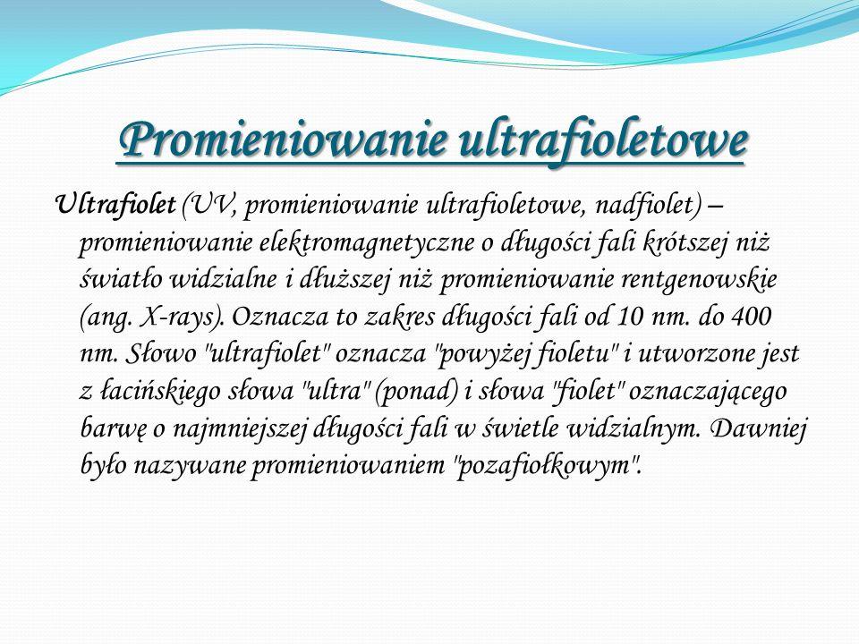 Promieniowanie ultrafioletowe Ultrafiolet (UV, promieniowanie ultrafioletowe, nadfiolet) – promieniowanie elektromagnetyczne o długości fali krótszej niż światło widzialne i dłuższej niż promieniowanie rentgenowskie (ang.