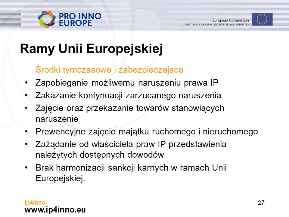 www.ip4inno.eu ip4inno27 Ramy Unii Europejskiej Środki tymczasowe i zabezpieczające Zapobieganie możliwemu naruszeniu prawa IP Zakazanie kontynuacji zarzucanego naruszenia Zajęcie oraz przekazanie towarów stanowiących naruszenie Prewencyjne zajęcie majątku ruchomego i nieruchomego Zażądanie od właściciela praw IP przedstawienia należytych dostępnych dowodów Brak harmonizacji sankcji karnych w ramach Unii Europejskiej.