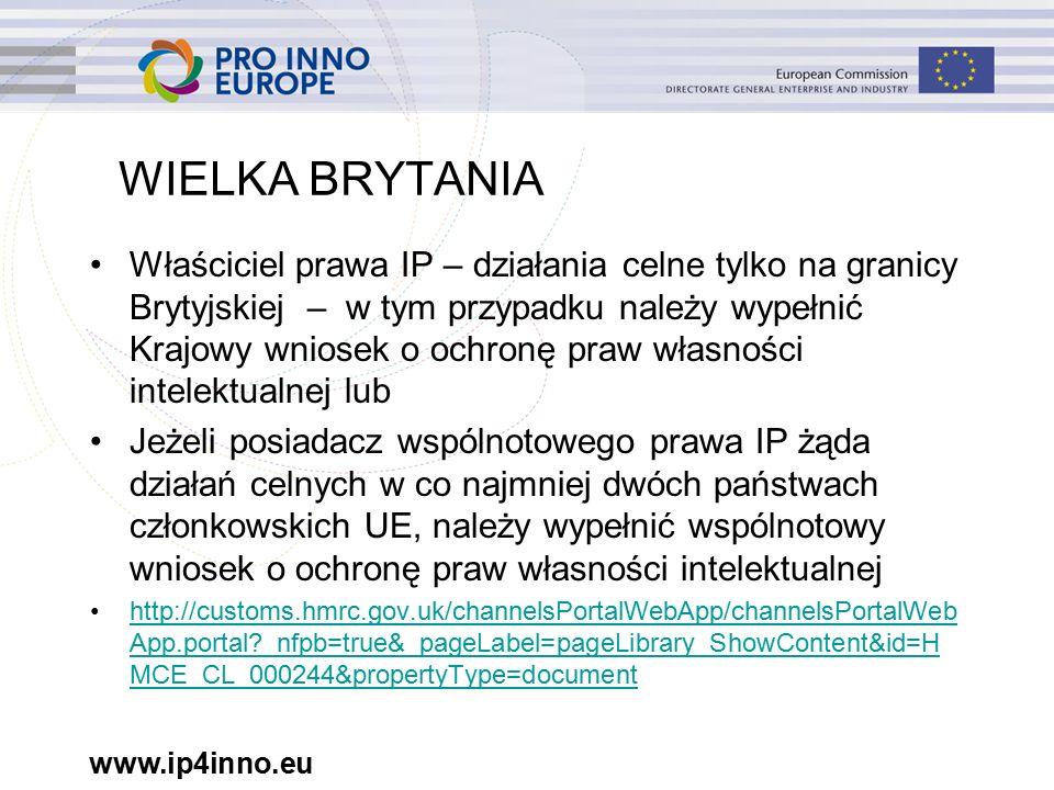 www.ip4inno.eu WIELKA BRYTANIA Właściciel prawa IP – działania celne tylko na granicy Brytyjskiej – w tym przypadku należy wypełnić Krajowy wniosek o ochronę praw własności intelektualnej lub Jeżeli posiadacz wspólnotowego prawa IP żąda działań celnych w co najmniej dwóch państwach członkowskich UE, należy wypełnić wspólnotowy wniosek o ochronę praw własności intelektualnej http://customs.hmrc.gov.uk/channelsPortalWebApp/channelsPortalWeb App.portal _nfpb=true&_pageLabel=pageLibrary_ShowContent&id=H MCE_CL_000244&propertyType=documenthttp://customs.hmrc.gov.uk/channelsPortalWebApp/channelsPortalWeb App.portal _nfpb=true&_pageLabel=pageLibrary_ShowContent&id=H MCE_CL_000244&propertyType=document