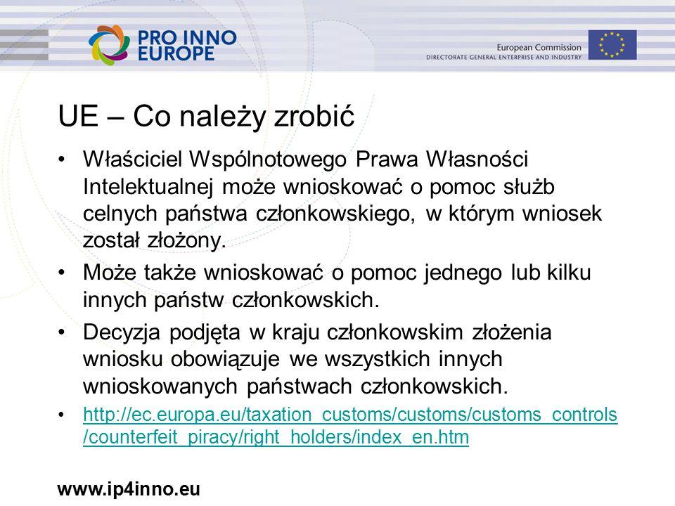 www.ip4inno.eu UE – Co należy zrobić Właściciel Wspólnotowego Prawa Własności Intelektualnej może wnioskować o pomoc służb celnych państwa członkowskiego, w którym wniosek został złożony.