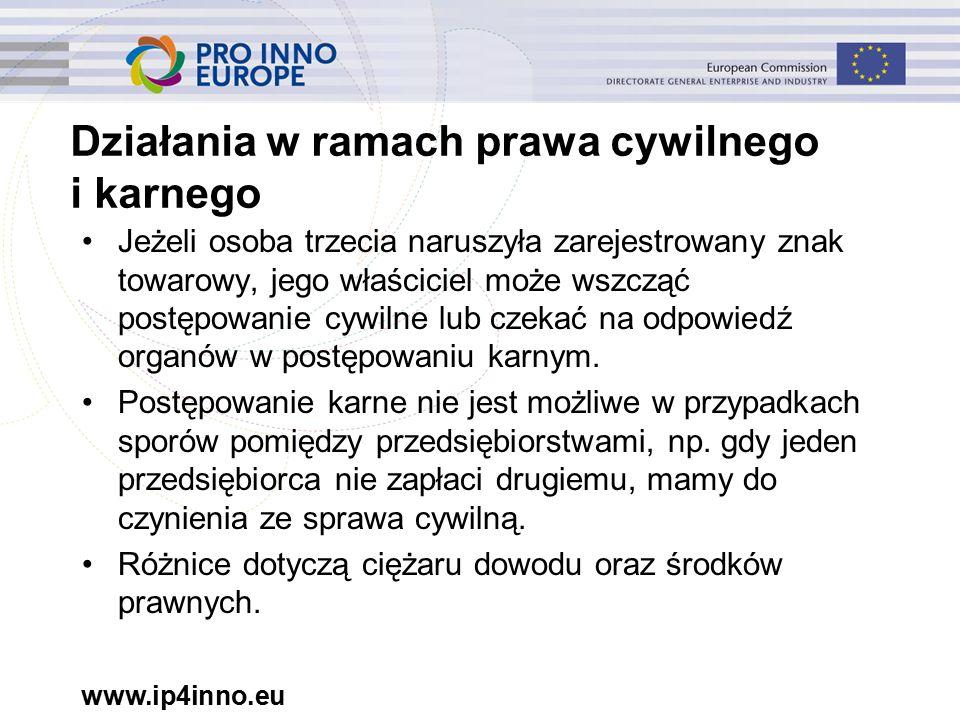 www.ip4inno.eu Działania w ramach prawa cywilnego i karnego Jeżeli osoba trzecia naruszyła zarejestrowany znak towarowy, jego właściciel może wszcząć postępowanie cywilne lub czekać na odpowiedź organów w postępowaniu karnym.