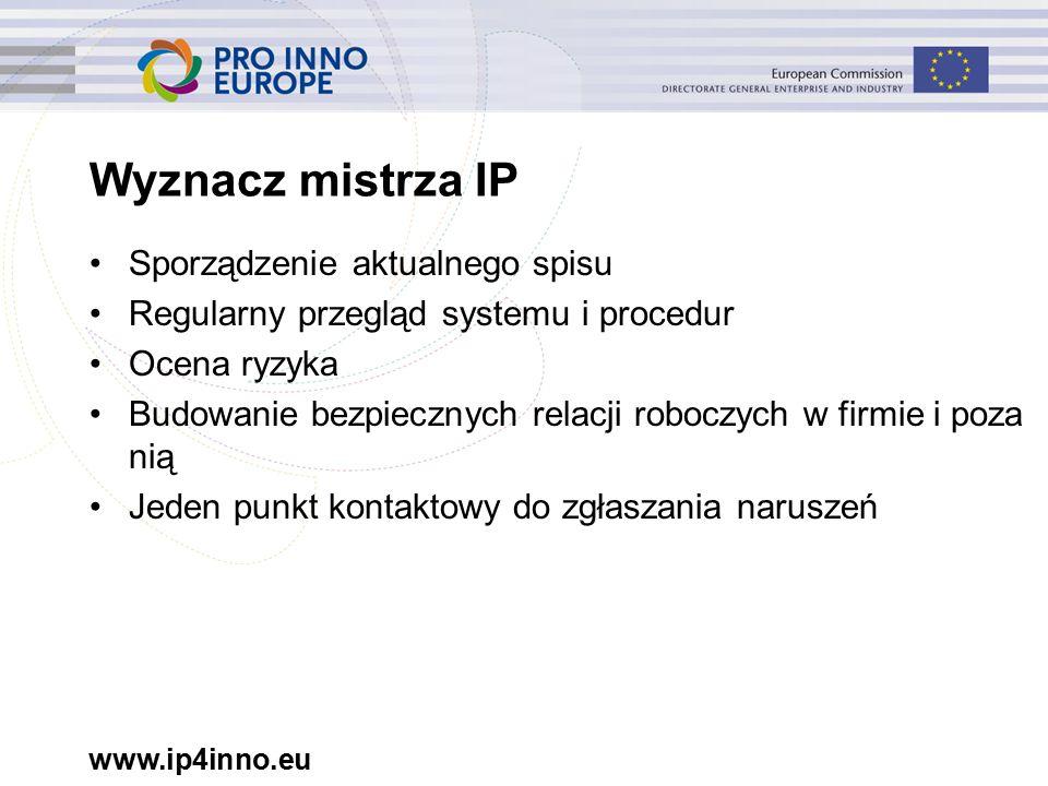 www.ip4inno.eu Wyznacz mistrza IP Sporządzenie aktualnego spisu Regularny przegląd systemu i procedur Ocena ryzyka Budowanie bezpiecznych relacji roboczych w firmie i poza nią Jeden punkt kontaktowy do zgłaszania naruszeń