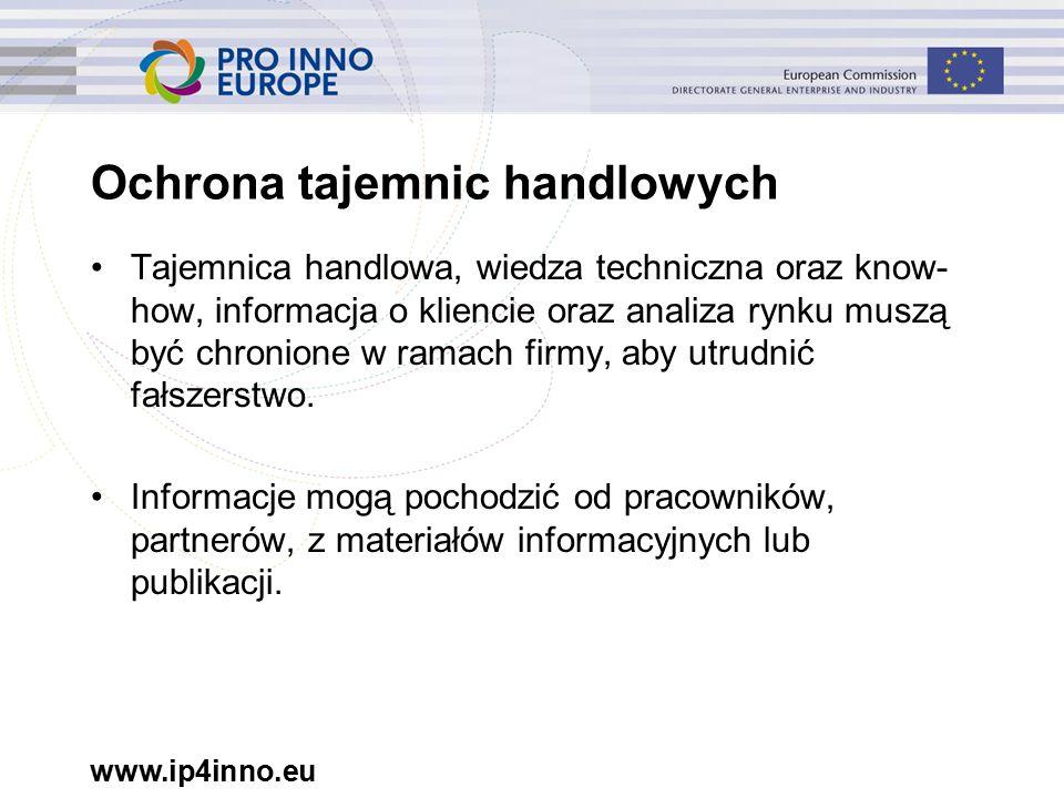 www.ip4inno.eu Ochrona tajemnic handlowych Tajemnica handlowa, wiedza techniczna oraz know- how, informacja o kliencie oraz analiza rynku muszą być chronione w ramach firmy, aby utrudnić fałszerstwo.