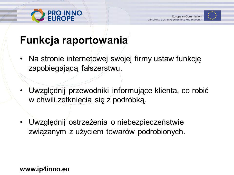 www.ip4inno.eu Funkcja raportowania Na stronie internetowej swojej firmy ustaw funkcję zapobiegającą fałszerstwu.