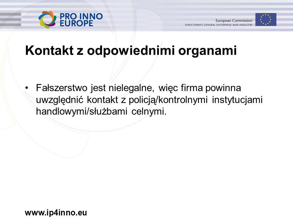 www.ip4inno.eu Kontakt z odpowiednimi organami Fałszerstwo jest nielegalne, więc firma powinna uwzględnić kontakt z policją/kontrolnymi instytucjami handlowymi/służbami celnymi.