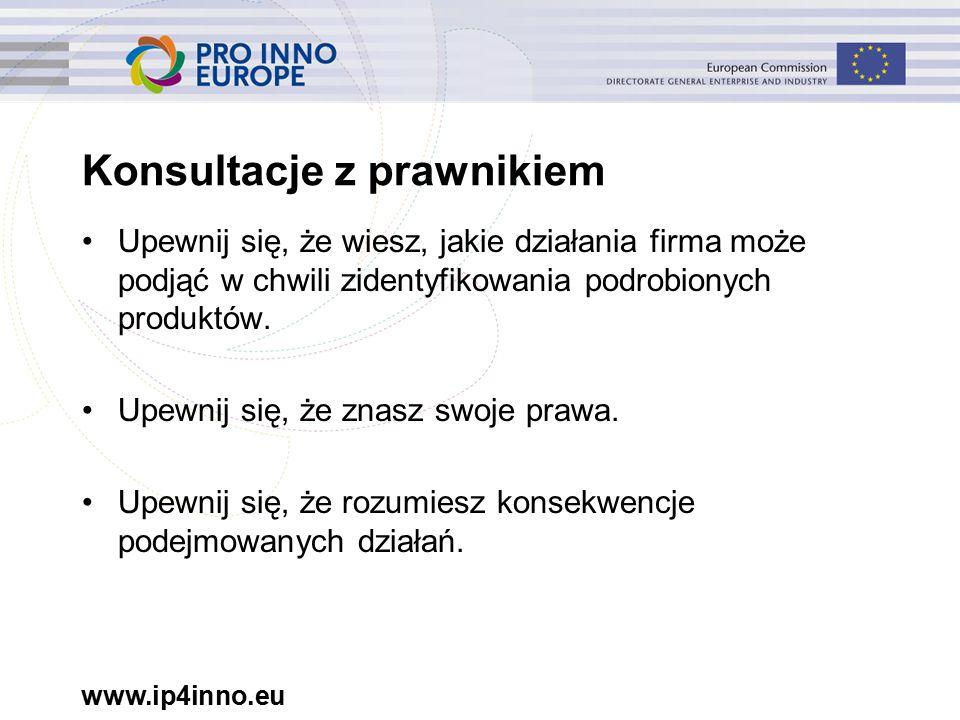 www.ip4inno.eu Konsultacje z prawnikiem Upewnij się, że wiesz, jakie działania firma może podjąć w chwili zidentyfikowania podrobionych produktów.