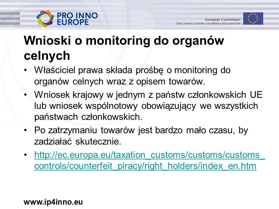 www.ip4inno.eu Wnioski o monitoring do organów celnych Właściciel prawa składa prośbę o monitoring do organów celnych wraz z opisem towarów.