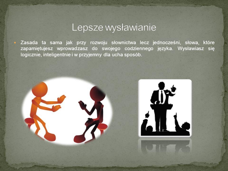 Zasada ta sama jak przy rozwoju słownictwa lecz jednocześni, słowa, które zapamiętujesz wprowadzasz do swojego codziennego języka.