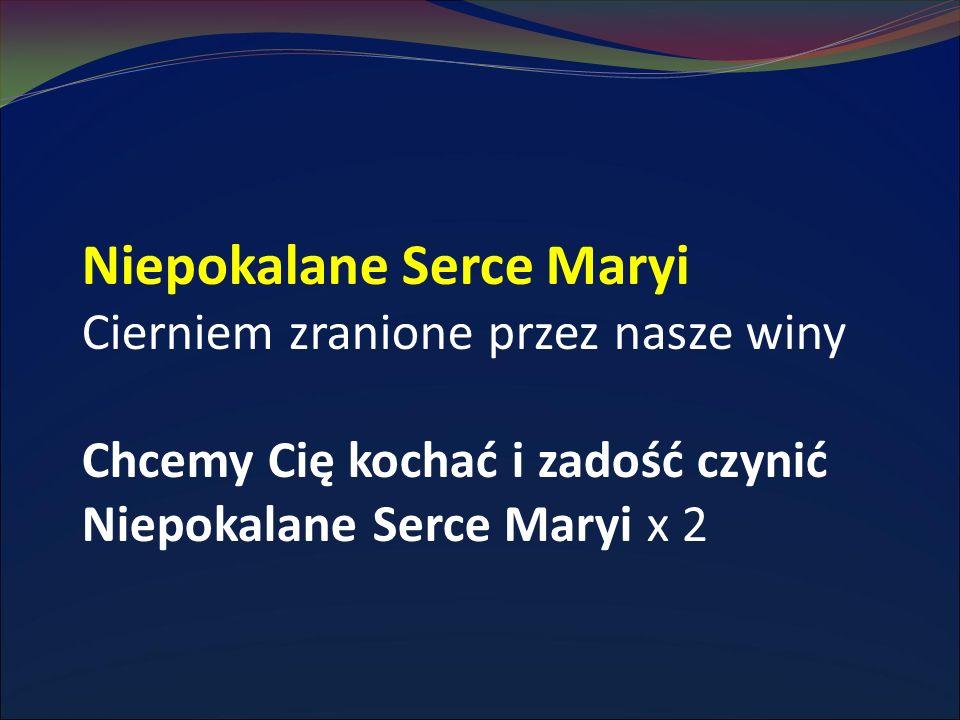 Niepokalane Serce Maryi Cierniem zranione przez nasze winy Chcemy Cię kochać i zadość czynić Niepokalane Serce Maryi x 2