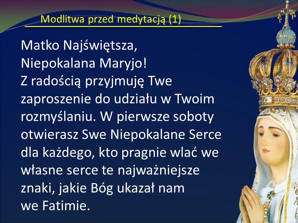 Modlitwa przed medytacją (1) Matko Najświętsza, Niepokalana Maryjo! Z radością przyjmuję Twe zaproszenie do udziału w Twoim rozmyślaniu. W pierwsze so