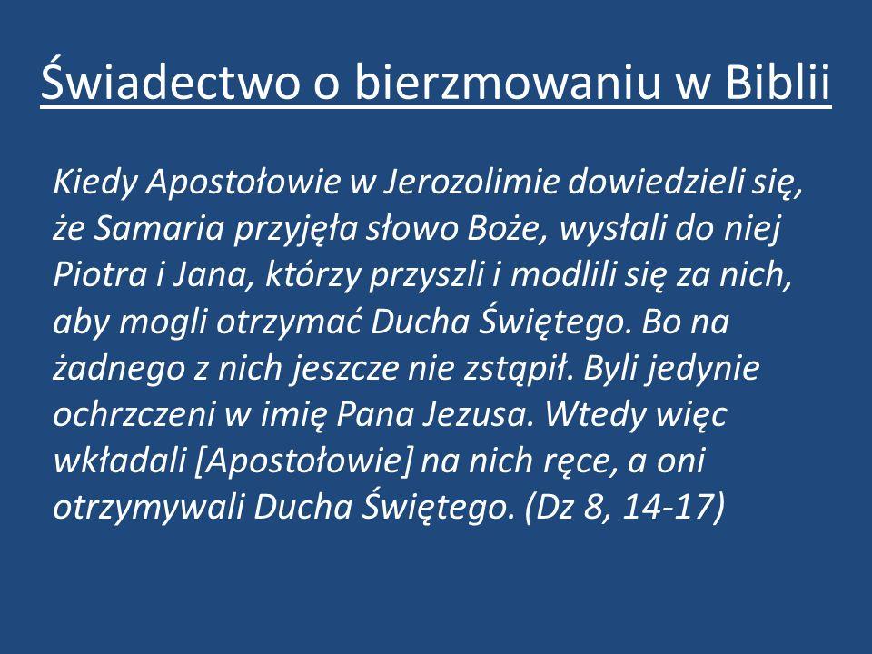 Świadectwo o bierzmowaniu w Biblii Kiedy Apostołowie w Jerozolimie dowiedzieli się, że Samaria przyjęła słowo Boże, wysłali do niej Piotra i Jana, którzy przyszli i modlili się za nich, aby mogli otrzymać Ducha Świętego.