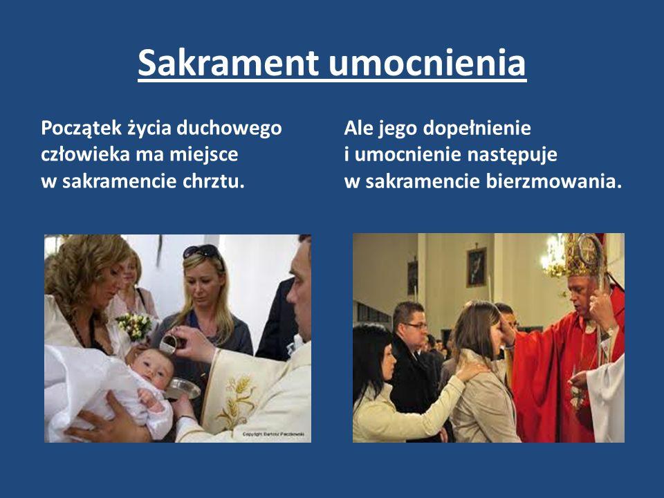 Sakrament umocnienia Początek życia duchowego człowieka ma miejsce w sakramencie chrztu.