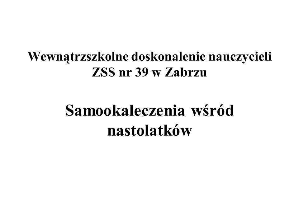 Wewnątrzszkolne doskonalenie nauczycieli ZSS nr 39 w Zabrzu Samookaleczenia wśród nastolatków