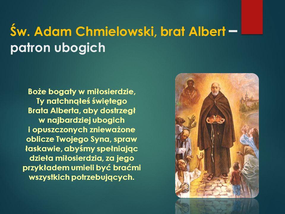 Św. Adam Chmielowski, brat Albert – patron ubogich Boże bogaty w miłosierdzie, Ty natchnąłeś świętego Brata Alberta, aby dostrzegł w najbardziej ubogi