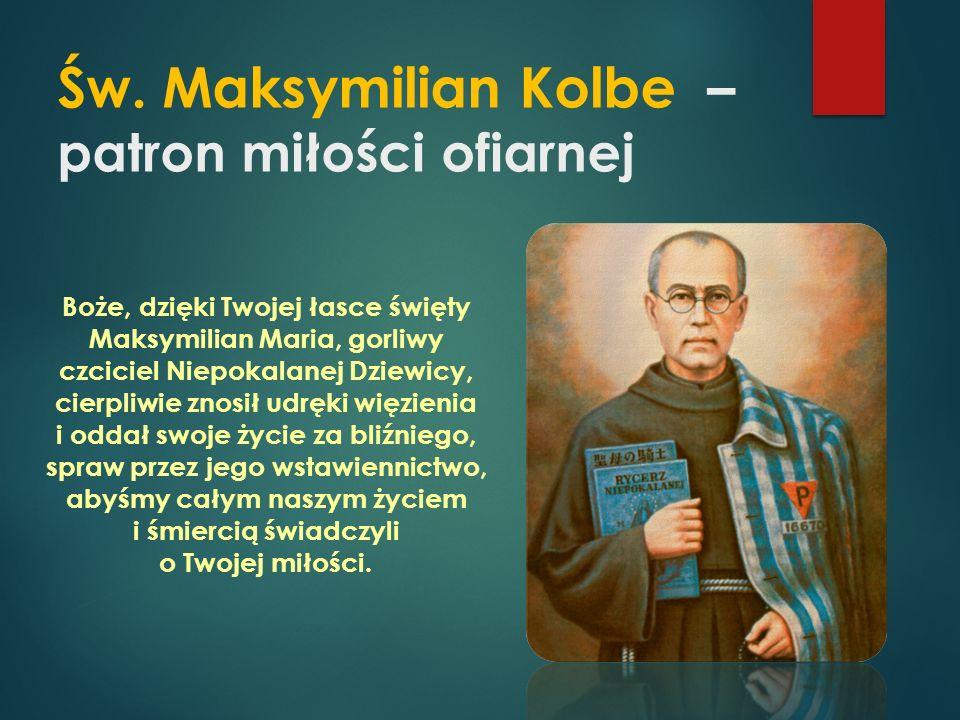 Św. Maksymilian Kolbe – patron miłości ofiarnej Boże, dzięki Twojej łasce święty Maksymilian Maria, gorliwy czciciel Niepokalanej Dziewicy, cierpliwie
