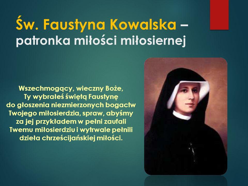 Św. Faustyna Kowalska – patronka miłości miłosiernej Wszechmogący, wieczny Boże, Ty wybrałeś świętą Faustynę do głoszenia niezmierzonych bogactw Twoje