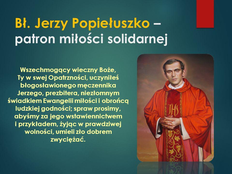 Bł. Jerzy Popiełuszko – patron miłości solidarnej Wszechmogący wieczny Boże, Ty w swej Opatrzności, uczyniłeś błogosławionego męczennika Jerzego, prez
