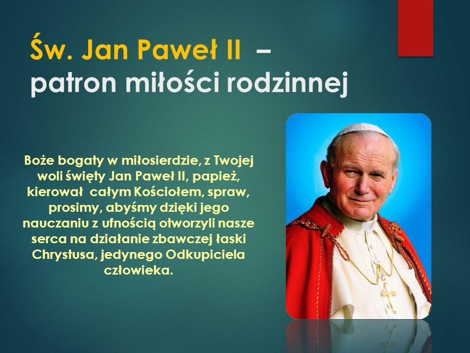Św. Jan Paweł II – patron miłości rodzinnej Boże bogaty w miłosierdzie, z Twojej woli święty Jan Paweł II, papież, kierował całym Kościołem, spraw, pr