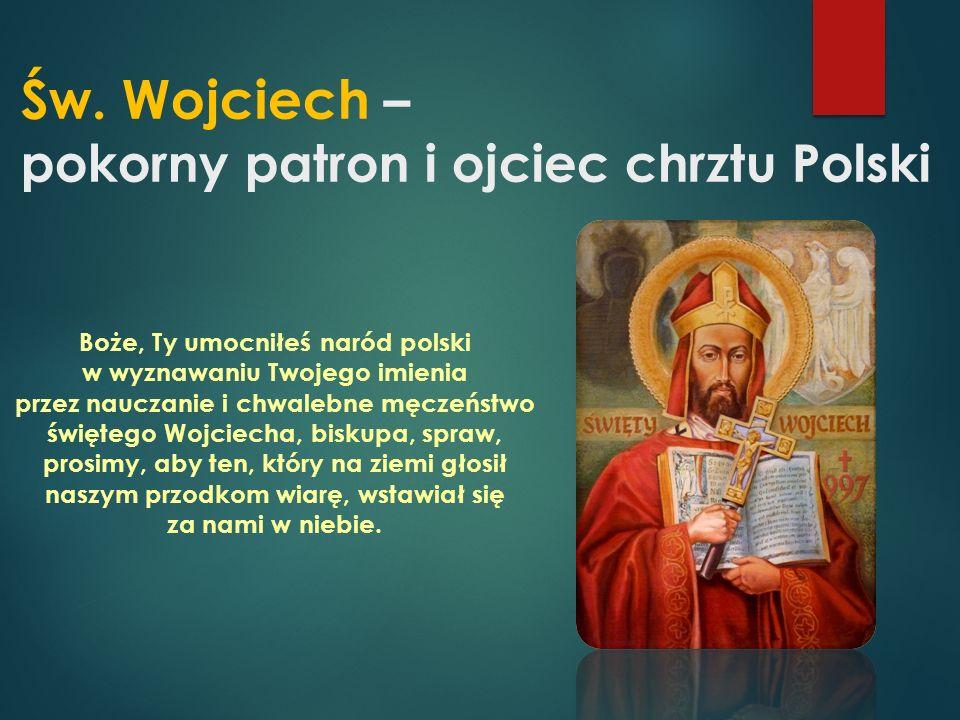Św. Wojciech – pokorny patron i ojciec chrztu Polski Boże, Ty umocniłeś naród polski w wyznawaniu Twojego imienia przez nauczanie i chwalebne męczeńst