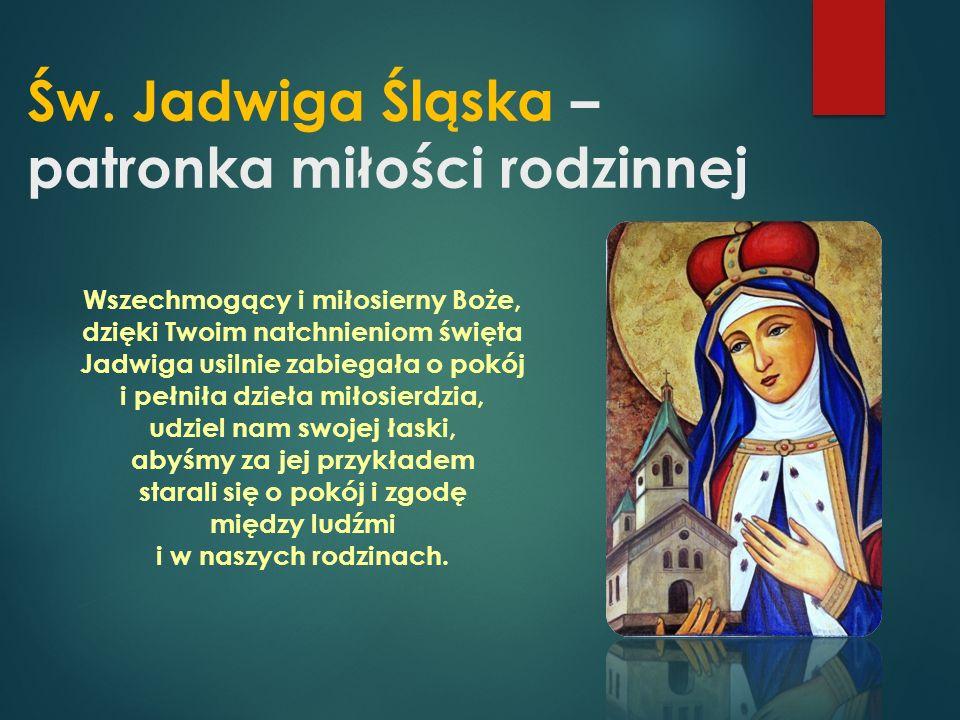 Św. Jadwiga Śląska – patronka miłości rodzinnej Wszechmogący i miłosierny Boże, dzięki Twoim natchnieniom święta Jadwiga usilnie zabiegała o pokój i p