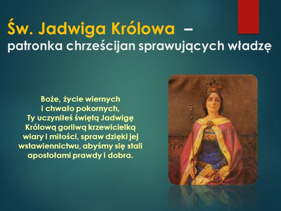 Św. Jadwiga Królowa – patronka chrześcijan sprawujących władzę Boże, życie wiernych i chwało pokornych, Ty uczyniłeś świętą Jadwigę Królową gorliwą kr