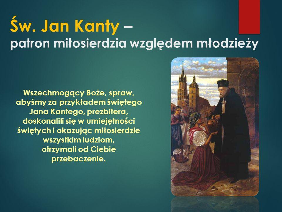 Św. Jan Kanty – patron miłosierdzia względem młodzieży Wszechmogący Boże, spraw, abyśmy za przykładem świętego Jana Kantego, prezbitera, doskonalili s