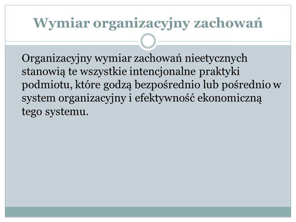 Wymiar organizacyjny zachowań Organizacyjny wymiar zachowań nieetycznych stanowią te wszystkie intencjonalne praktyki podmiotu, które godzą bezpośrednio lub pośrednio w system organizacyjny i efektywność ekonomiczną tego systemu.